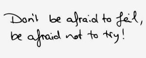 "Liebliingszitat von Evelyn: ""Don't be afraid to fail, be afraid not to try"""